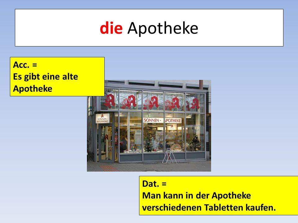 die Apotheke Acc. = Es gibt eine alte Apotheke Dat. =