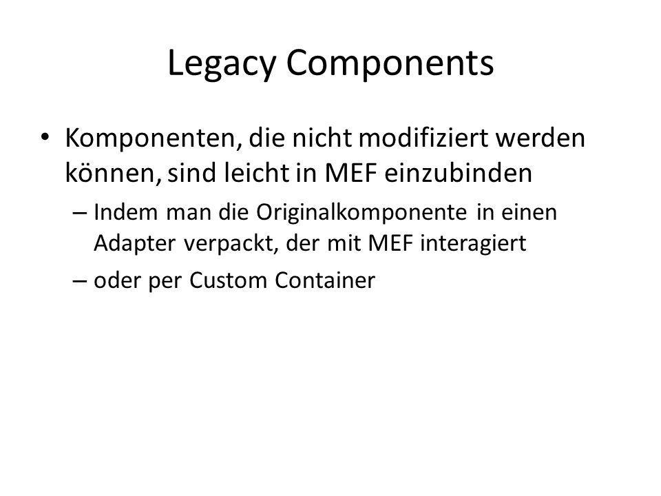 Legacy Components Komponenten, die nicht modifiziert werden können, sind leicht in MEF einzubinden.
