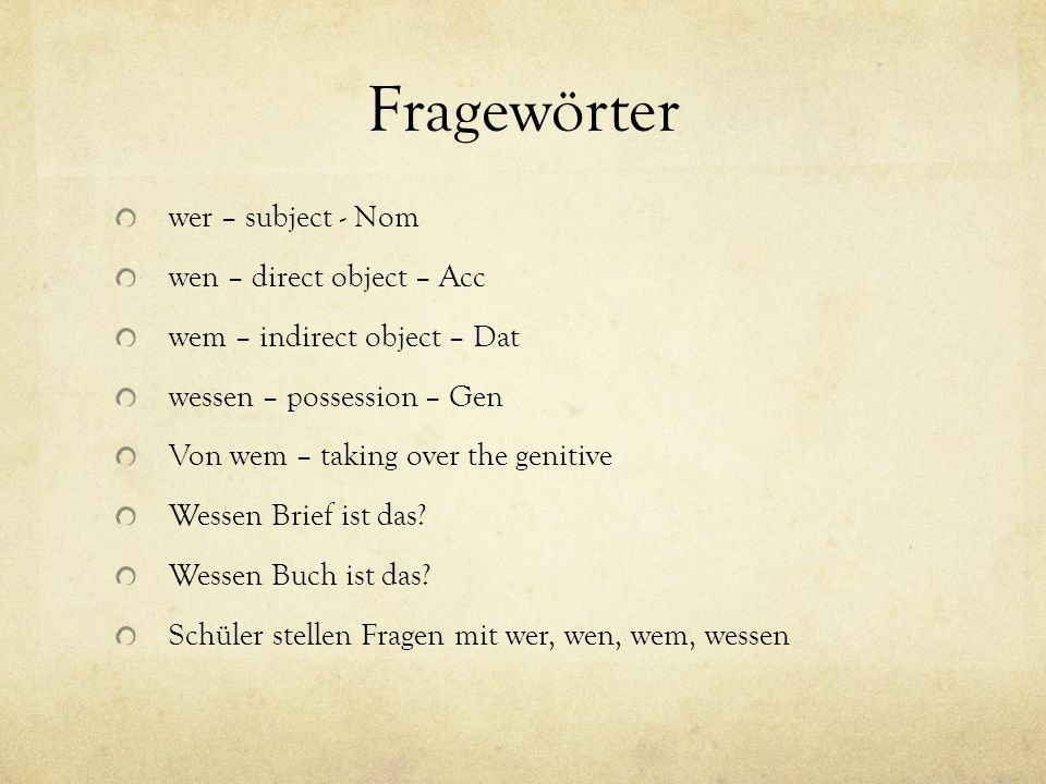 Fragewörter wer – subject - Nom wen – direct object – Acc