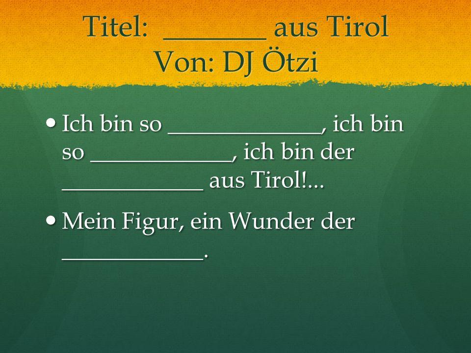 Titel: _______ aus Tirol Von: DJ Ötzi
