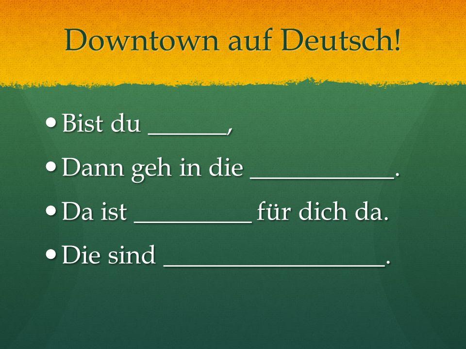 Downtown auf Deutsch! Bist du ______, Dann geh in die ___________.