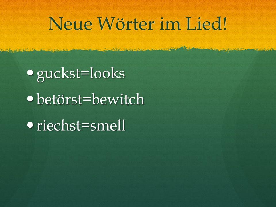Neue Wörter im Lied! guckst=looks betörst=bewitch riechst=smell