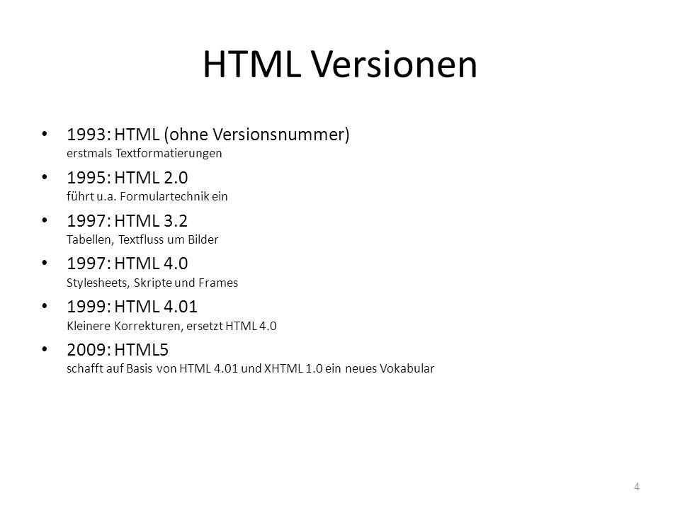 HTML Versionen 1993: HTML (ohne Versionsnummer) erstmals Textformatierungen. 1995: HTML 2.0 führt u.a. Formulartechnik ein.