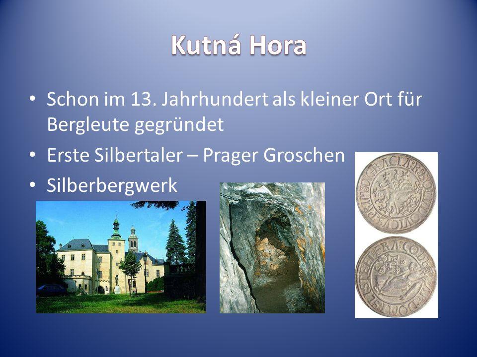 Kutná Hora Schon im 13. Jahrhundert als kleiner Ort für Bergleute gegründet. Erste Silbertaler – Prager Groschen.