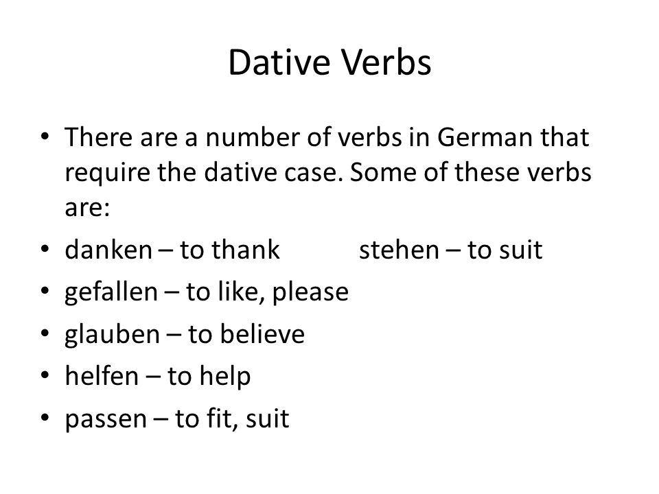 Dative Verbs There are a number of verbs in German that require the dative case. Some of these verbs are:
