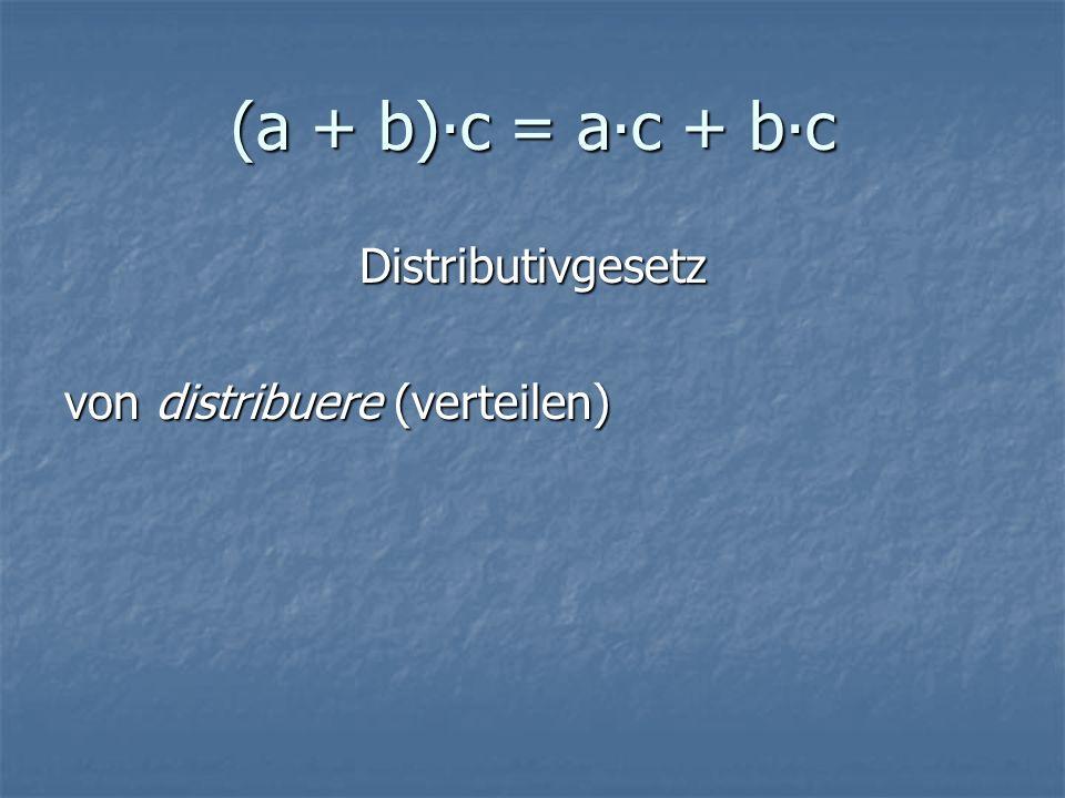 (a + b)∙c = a∙c + b∙c Distributivgesetz von distribuere (verteilen)
