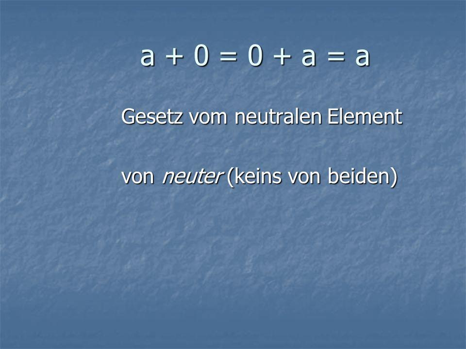 a + 0 = 0 + a = a Gesetz vom neutralen Element
