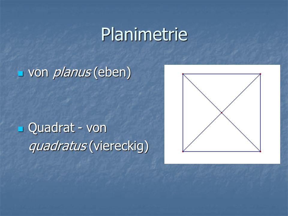 Planimetrie von planus (eben) Quadrat - von quadratus (viereckig)
