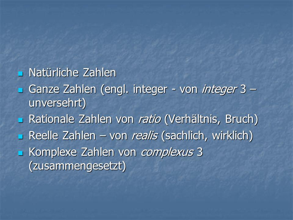 Natürliche Zahlen Ganze Zahlen (engl. integer - von integer 3 – unversehrt) Rationale Zahlen von ratio (Verhältnis, Bruch)