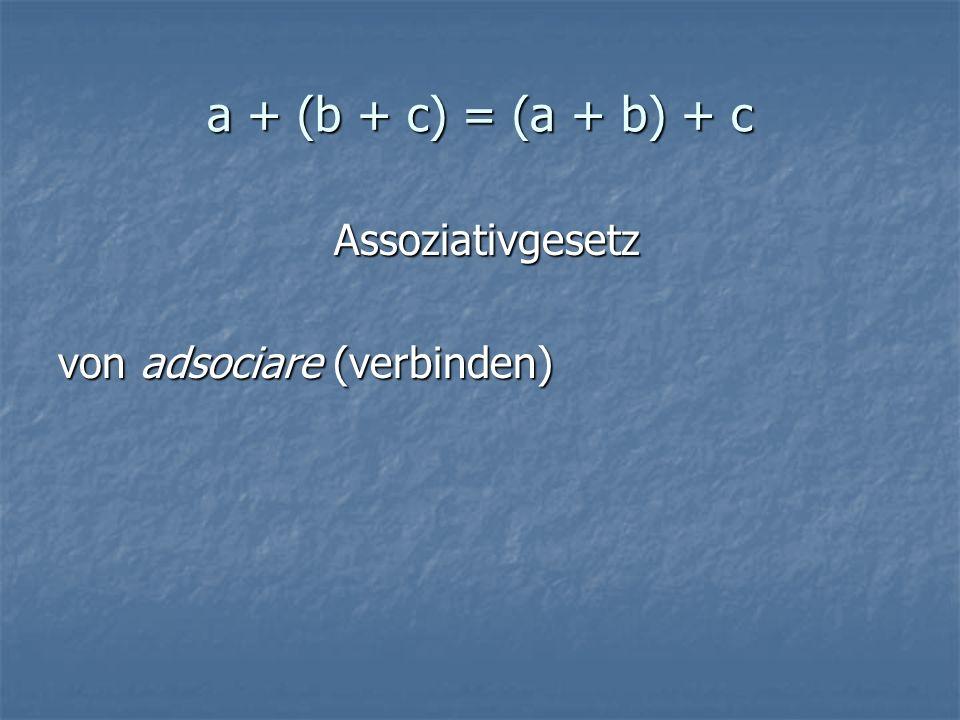 a + (b + c) = (a + b) + c Assoziativgesetz von adsociare (verbinden)