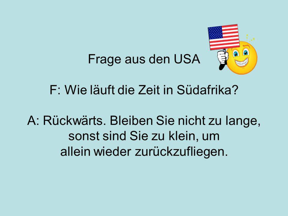 Frage aus den USA F: Wie läuft die Zeit in Südafrika. A: Rückwärts