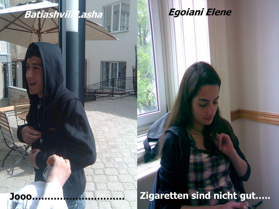 Egoiani Elene Batiashvili Lasha Jooo……………………………… Zigaretten sind nicht gut…..