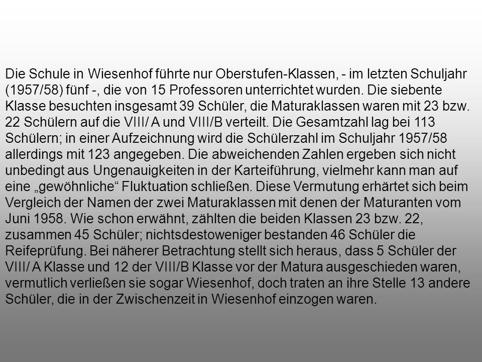 Die Schule in Wiesenhof führte nur Oberstufen-Klassen, - im letzten Schuljahr (1957/58) fünf -, die von 15 Professoren unterrichtet wurden.