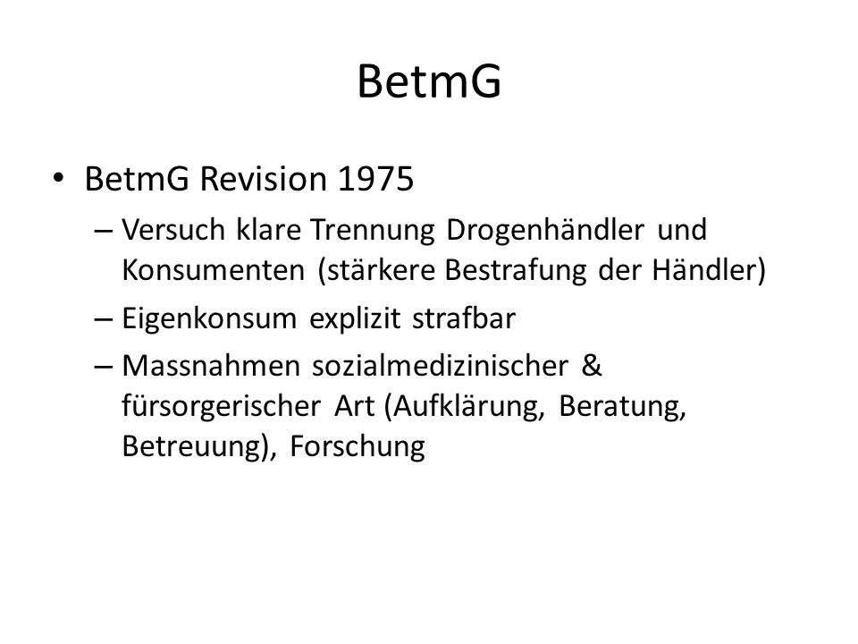 BetmGBetmG Revision 1975. Versuch klare Trennung Drogenhändler und Konsumenten (stärkere Bestrafung der Händler)