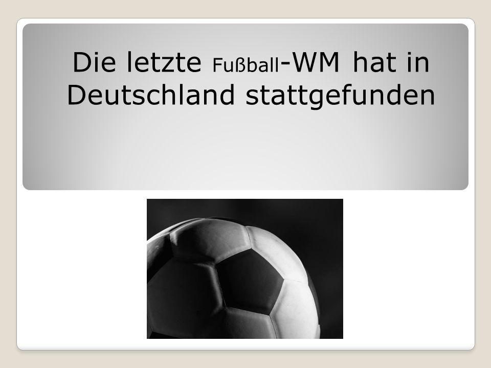 Die letzte Fußball-WM hat in Deutschland stattgefunden