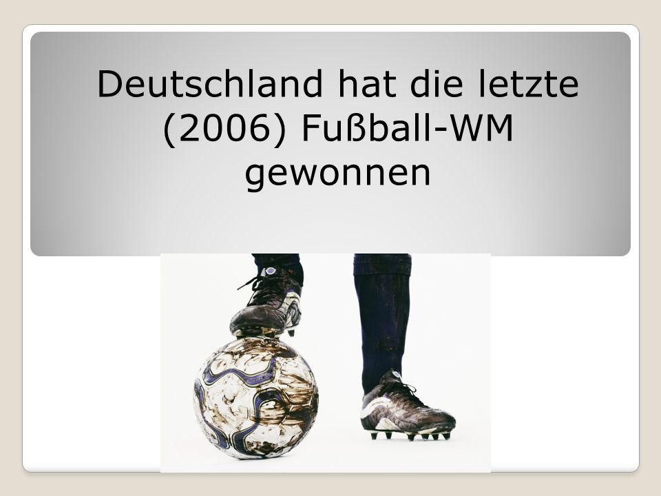 Deutschland hat die letzte (2006) Fußball-WM gewonnen