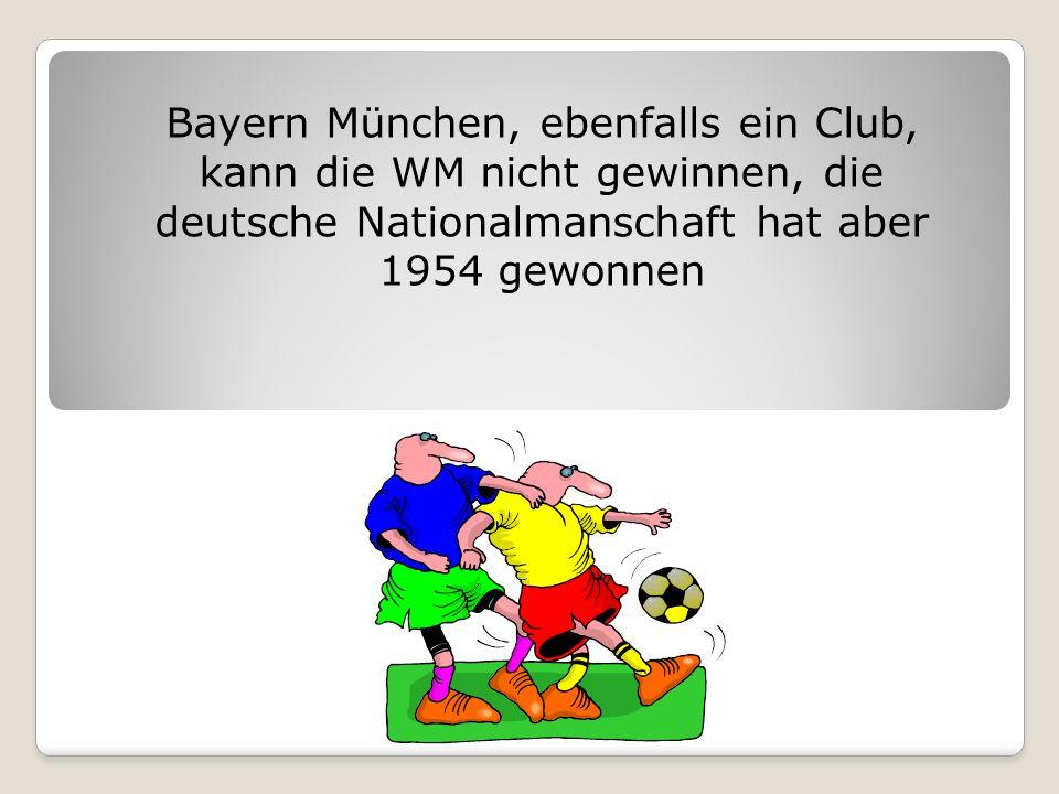 Bayern München, ebenfalls ein Club, kann die WM nicht gewinnen, die deutsche Nationalmanschaft hat aber 1954 gewonnen