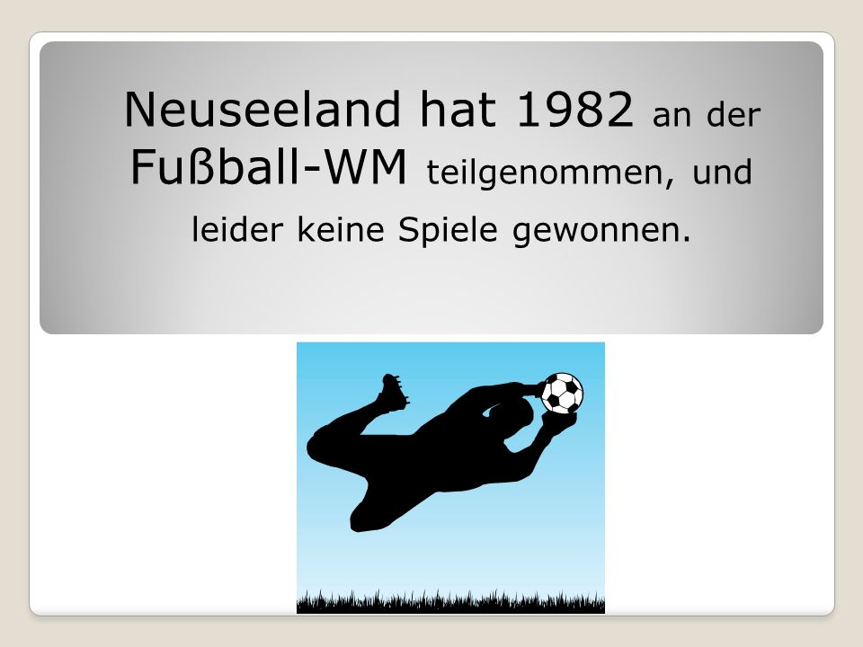 Neuseeland hat 1982 an der Fußball-WM teilgenommen, und leider keine Spiele gewonnen.