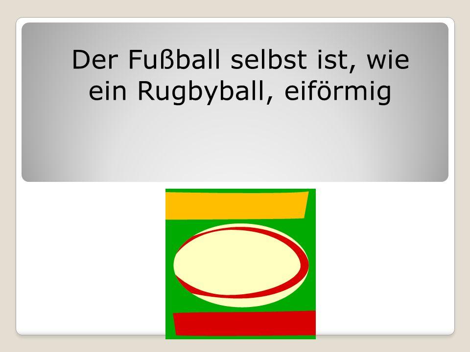 Der Fußball selbst ist, wie ein Rugbyball, eiförmig