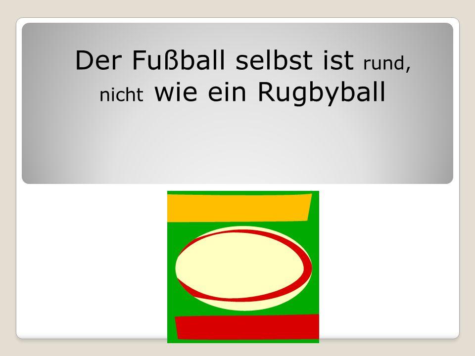 Der Fußball selbst ist rund, nicht wie ein Rugbyball