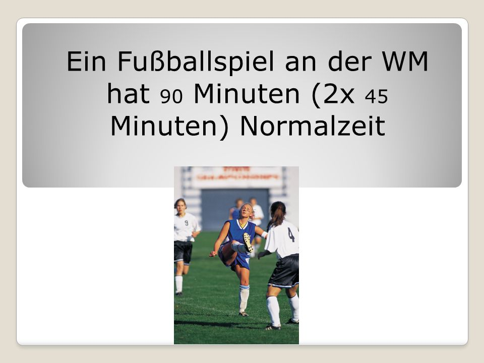 Ein Fußballspiel an der WM hat 90 Minuten (2x 45 Minuten) Normalzeit
