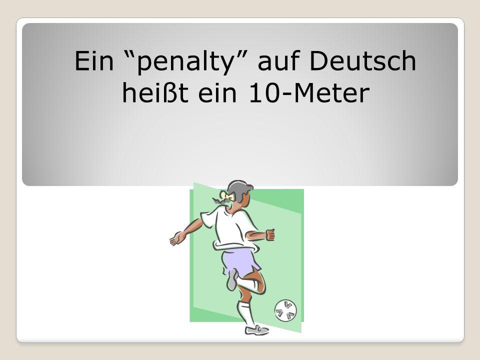 Ein penalty auf Deutsch heißt ein 10-Meter