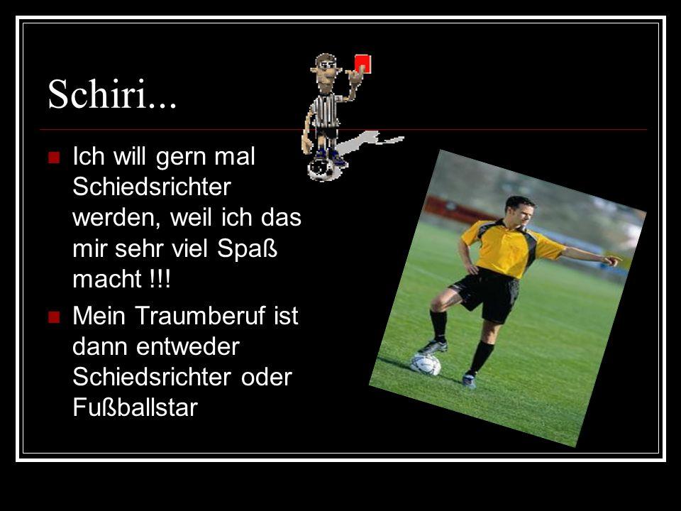 Schiri... Ich will gern mal Schiedsrichter werden, weil ich das mir sehr viel Spaß macht !!!