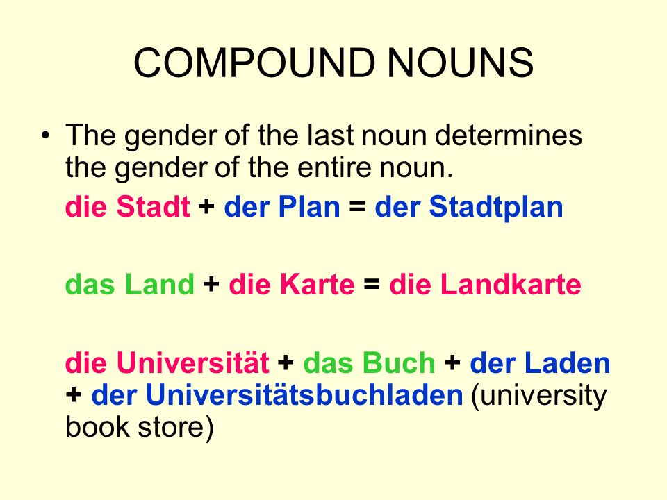 COMPOUND NOUNS The gender of the last noun determines the gender of the entire noun. die Stadt + der Plan = der Stadtplan.