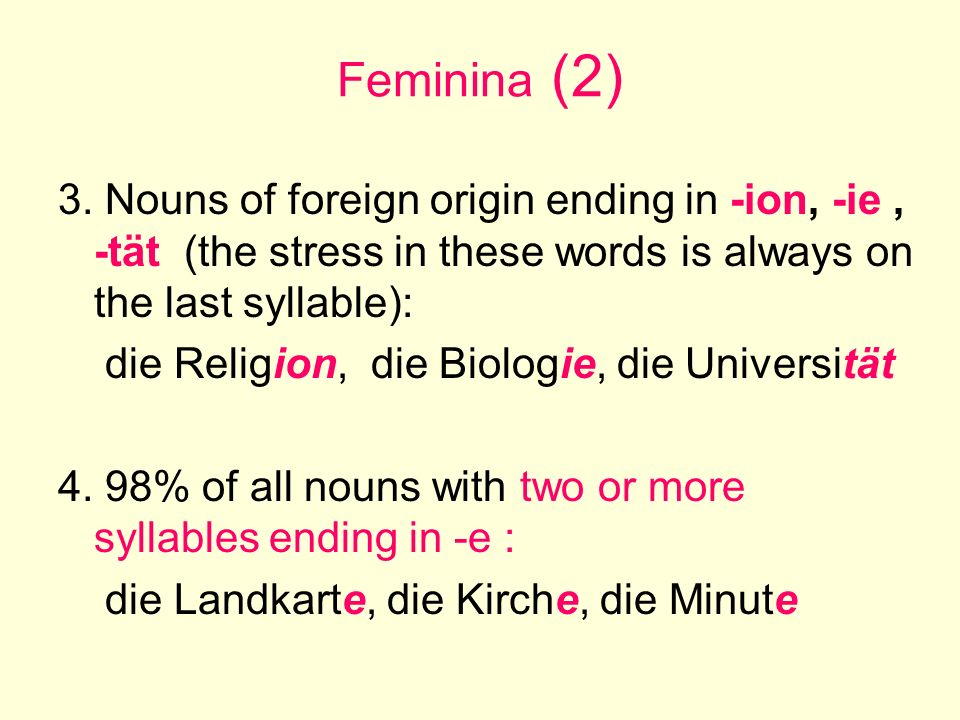 Feminina (2) 3. Nouns of foreign origin ending in -ion, -ie , -tät (the stress in these words is always on the last syllable):