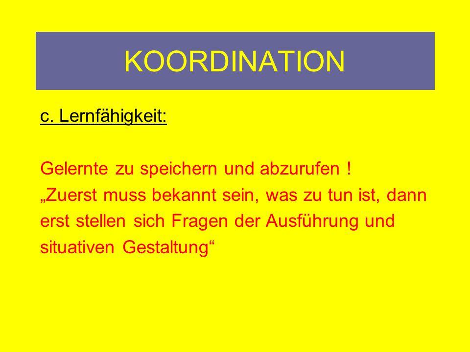 KOORDINATION c. Lernfähigkeit: Gelernte zu speichern und abzurufen !