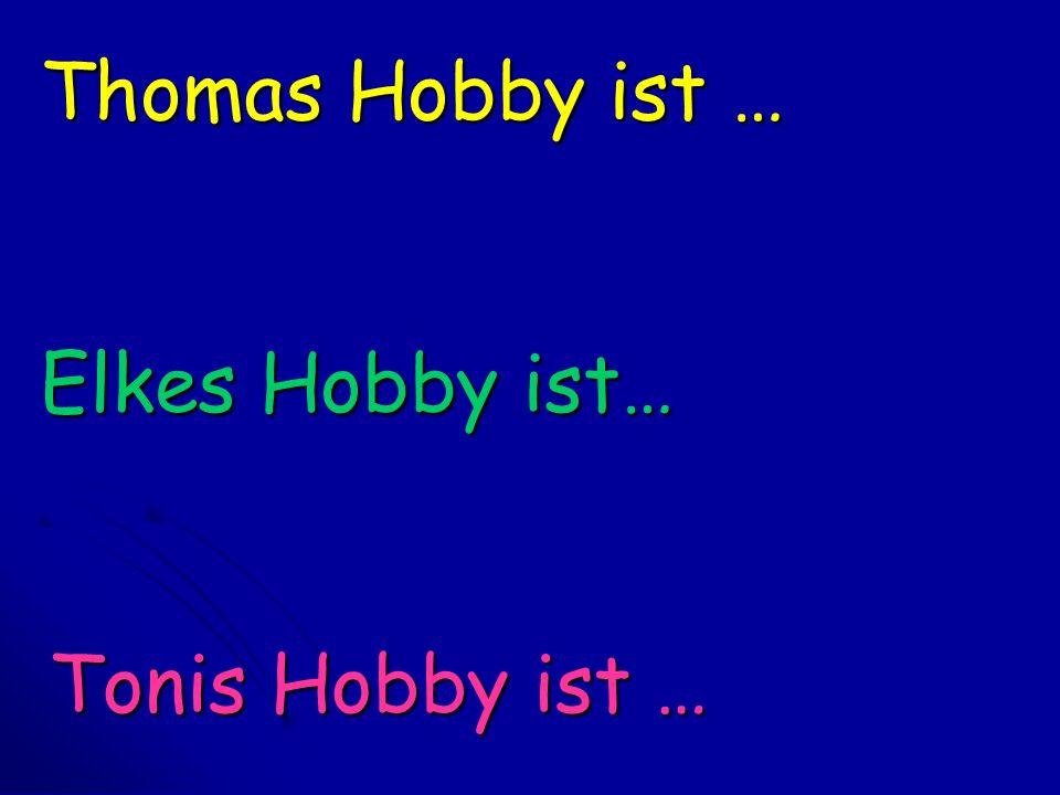 Thomas Hobby ist … Elkes Hobby ist… Tonis Hobby ist …