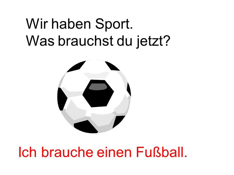 Wir haben Sport. Was brauchst du jetzt Ich brauche einen Fußball.