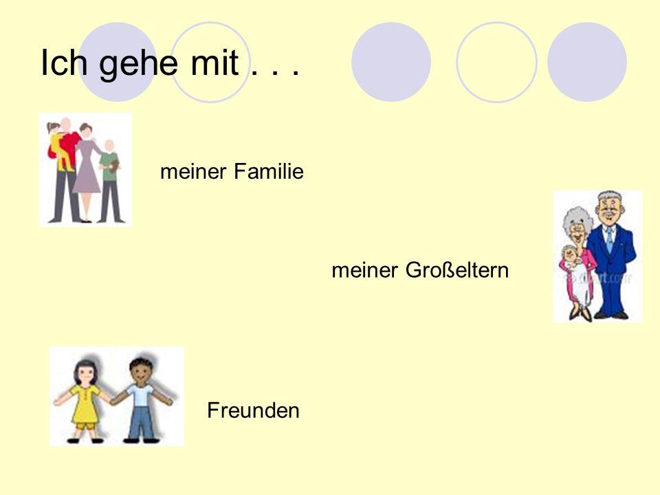 Ich gehe mit . . . meiner Familie meiner Großeltern Freunden