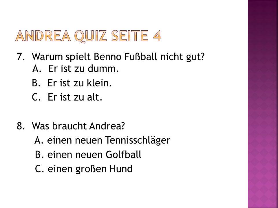 Andrea quiz seite 4 7. Warum spielt Benno Fußball nicht gut A. Er ist zu dumm. B. Er ist zu klein.
