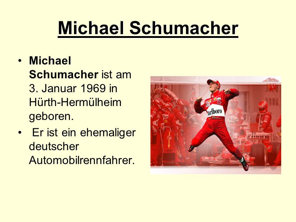 Michael Schumacher Michael Schumacher ist am 3. Januar 1969 in Hürth-Hermülheim geboren.