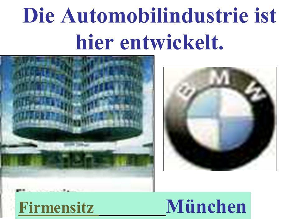 Die Automobilindustrie ist hier entwickelt.