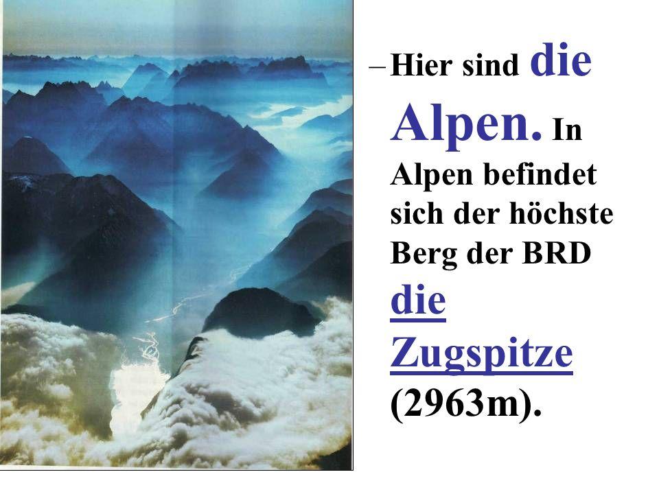 Hier sind die Alpen. In Alpen befindet sich der höchste Berg der BRD die Zugspitze (2963m).