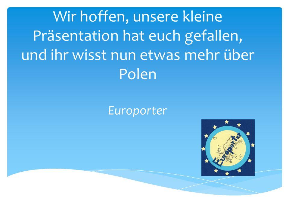 Wir hoffen, unsere kleine Präsentation hat euch gefallen, und ihr wisst nun etwas mehr über Polen Europorter