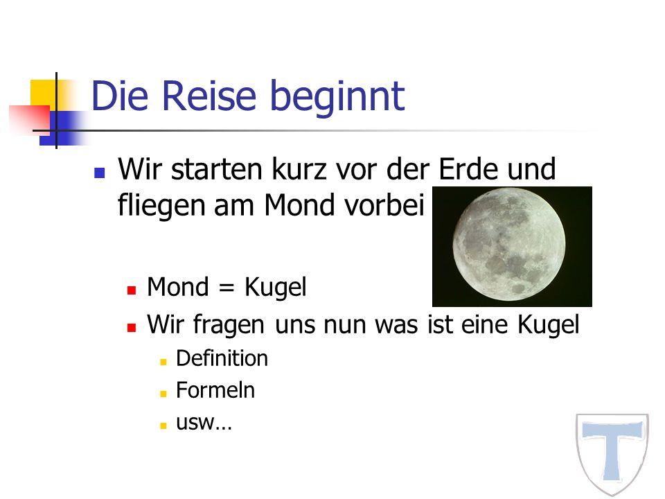 Die Reise beginnt Wir starten kurz vor der Erde und fliegen am Mond vorbei. Mond = Kugel. Wir fragen uns nun was ist eine Kugel.