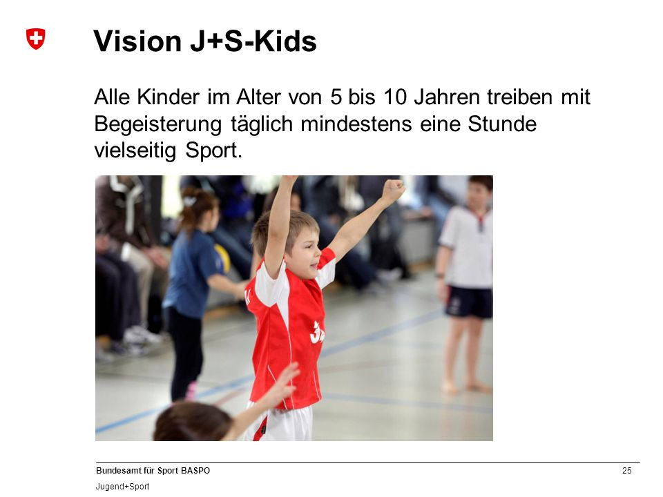 Vision J+S-Kids Alle Kinder im Alter von 5 bis 10 Jahren treiben mit Begeisterung täglich mindestens eine Stunde vielseitig Sport.