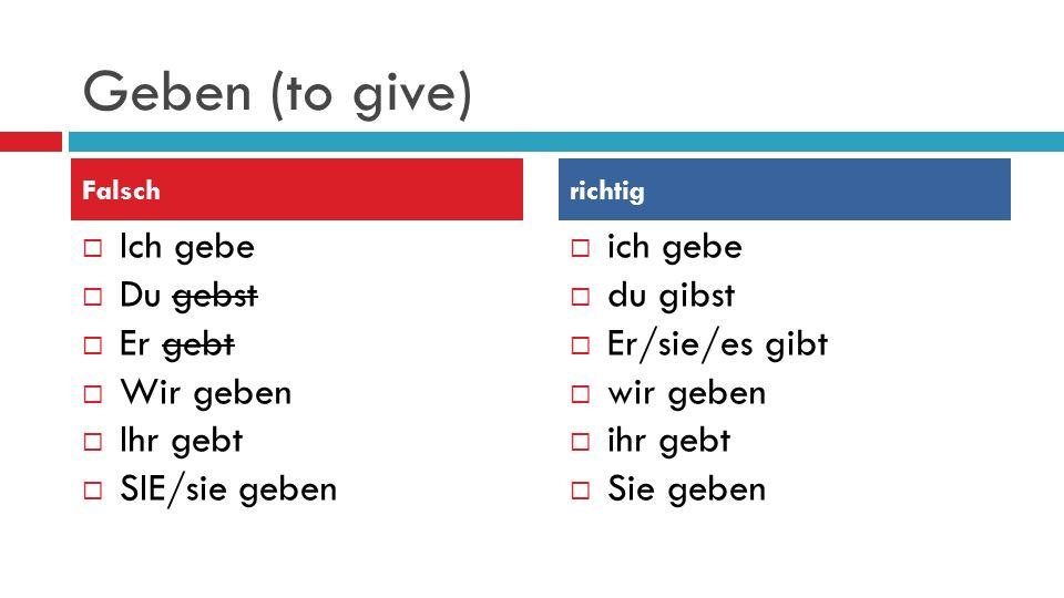 Geben (to give) Ich gebe Du gebst Er gebt Wir geben Ihr gebt