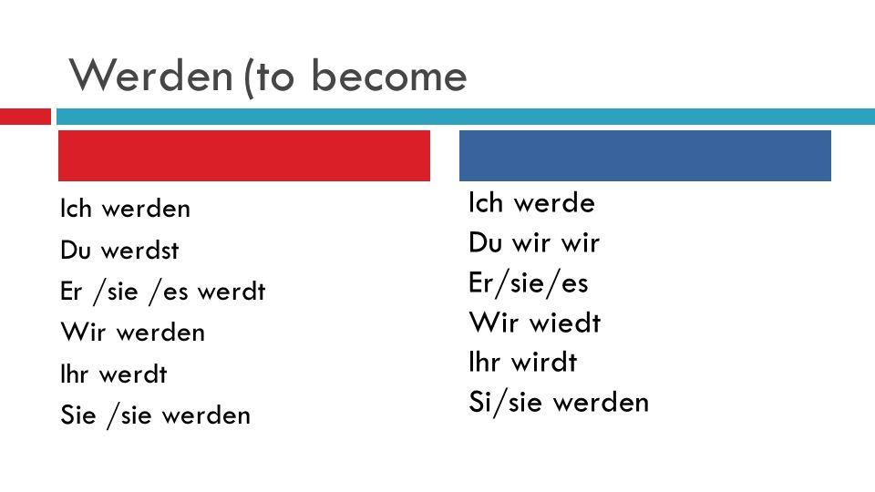 Werden (to become Ich werden Du werdst Er /sie /es werdt Wir werden Ihr werdt Sie /sie werden