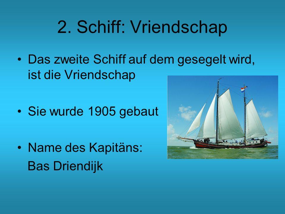 2. Schiff: Vriendschap Das zweite Schiff auf dem gesegelt wird, ist die Vriendschap. Sie wurde 1905 gebaut.