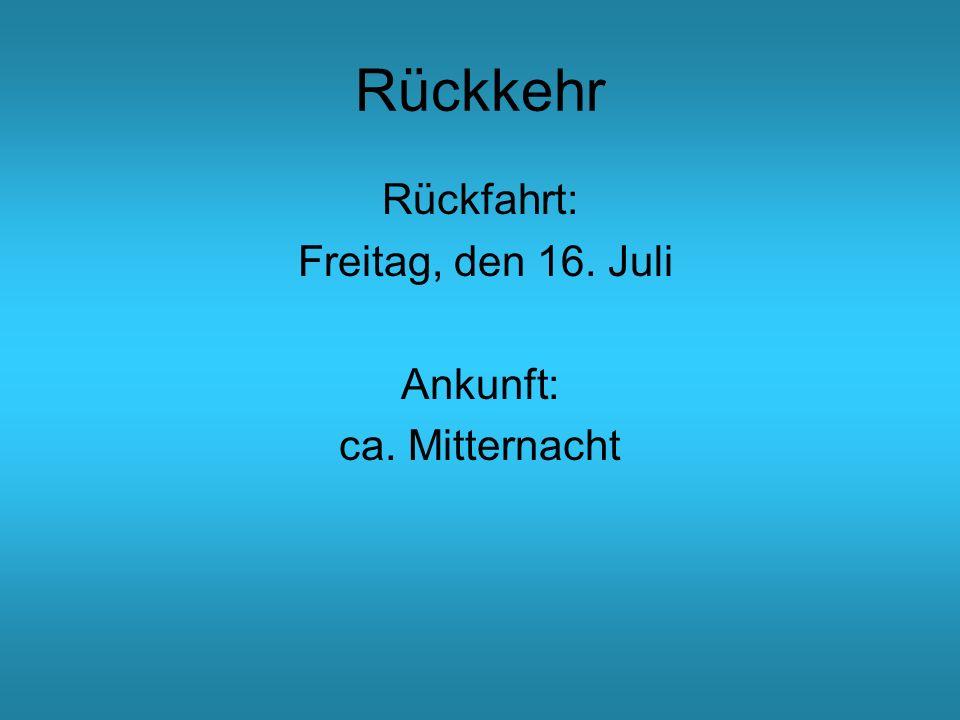 Rückkehr Rückfahrt: Freitag, den 16. Juli Ankunft: ca. Mitternacht