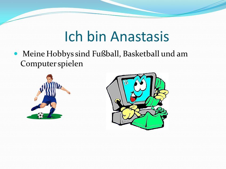 Ich bin Anastasis Meine Hobbys sind Fußball, Basketball und am Computer spielen