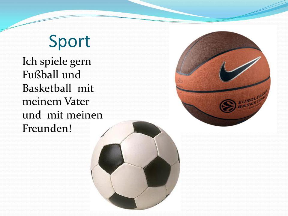 Sport Ich spiele gern Fußball und Basketball mit meinem Vater und mit meinen Freunden!