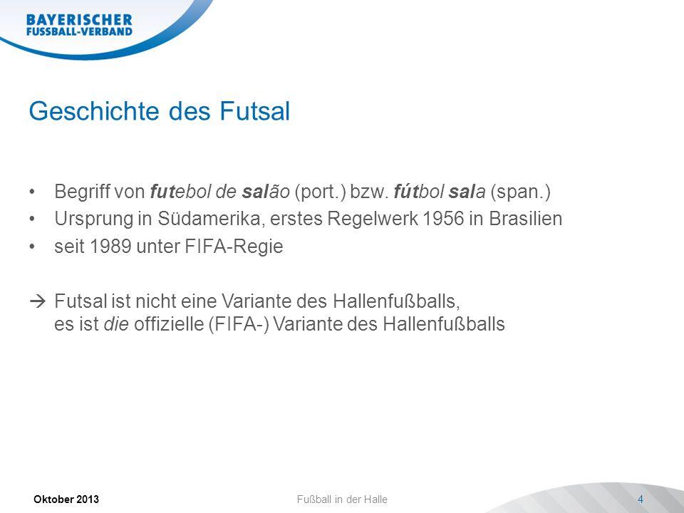 Geschichte des Futsal Begriff von futebol de salão (port.) bzw. fútbol sala (span.) Ursprung in Südamerika, erstes Regelwerk 1956 in Brasilien.