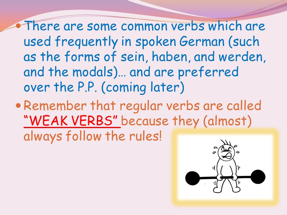 There are some common verbs which are used frequently in spoken German (such as the forms of sein, haben, and werden, and the modals)… and are preferred over the P.P. (coming later)