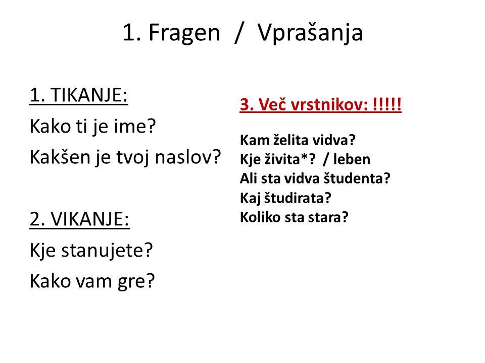 1. Fragen / Vprašanja 1. TIKANJE: Kako ti je ime Kakšen je tvoj naslov 2. VIKANJE: Kje stanujete Kako vam gre