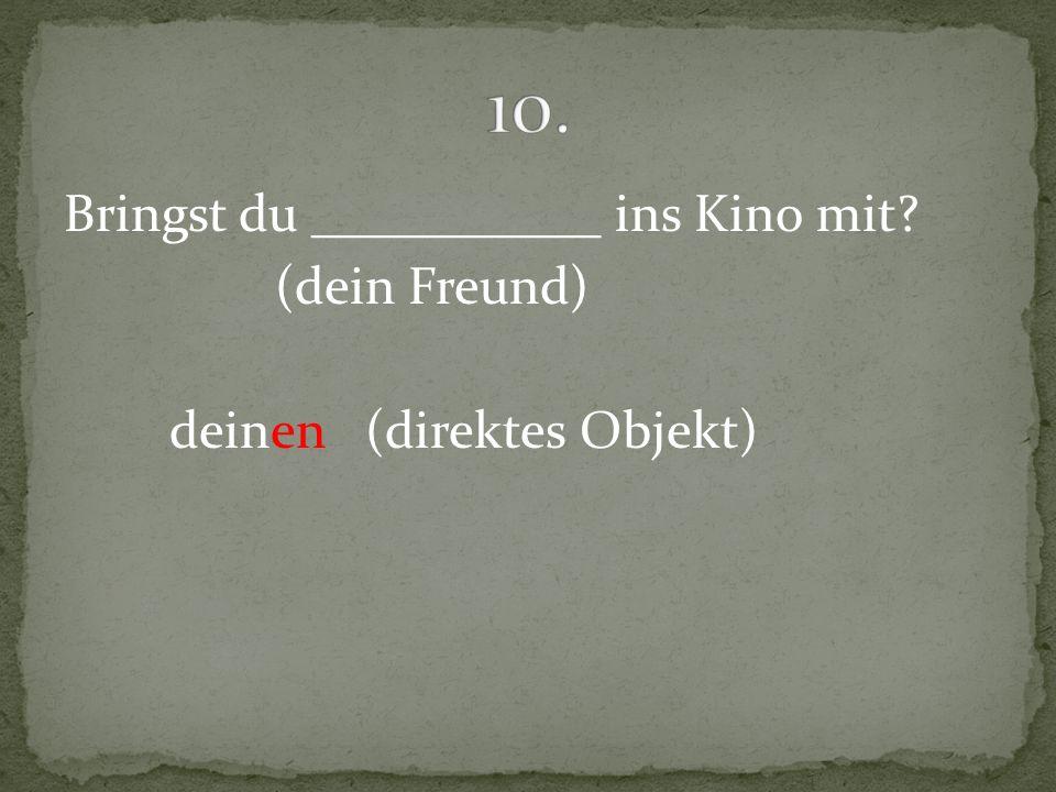 10. Bringst du ___________ ins Kino mit (dein Freund) deinen (direktes Objekt)